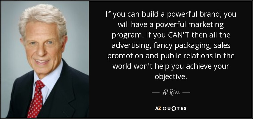 If you can build a powerful brand, you will have a powerful marketing program. If you CAN'T then all the advertising, fancy packaging, sales promotion and public relations in the world won't help you achieve your objective. - Al Ries