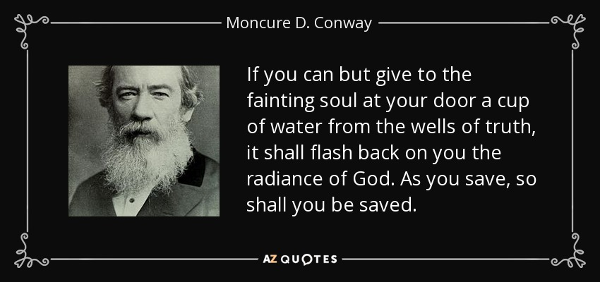 If you can but give to the fainting soul at your door a cup of water from the wells of truth, it shall flash back on you the radiance of God. As you save, so shall you be saved. - Moncure D. Conway