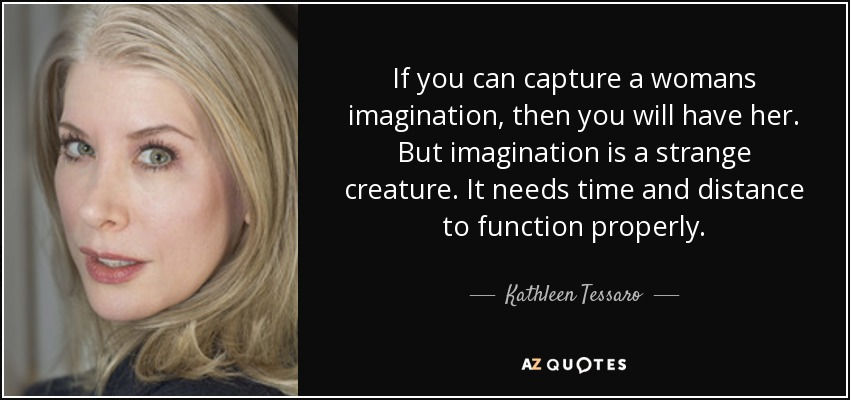 If you can capture a womans imagination, then you will have her. But imagination is a strange creature. It needs time and distance to function properly. - Kathleen Tessaro