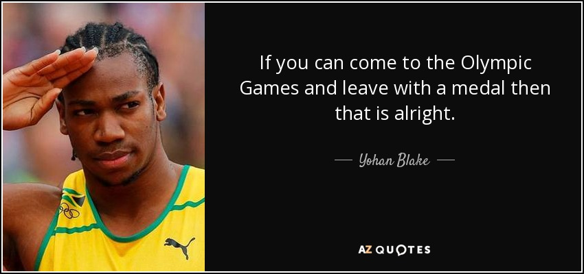 If you can come to the Olympic Games and leave with a medal then that is alright. - Yohan Blake