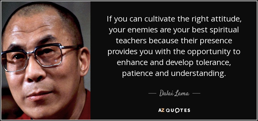 If you can cultivate the right attitude, your enemies are your best spiritual teachers because their presence provides you with the opportunity to enhance and develop tolerance, patience and understanding. - Dalai Lama