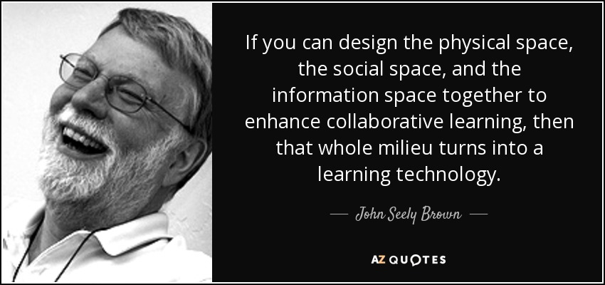 If you can design the physical space, the social space, and the information space together to enhance collaborative learning, then that whole milieu turns into a learning technology. - John Seely Brown