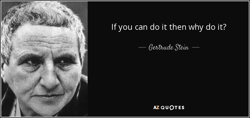 If you can do it then why do it? - Gertrude Stein