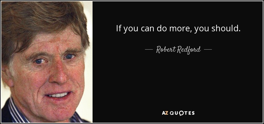 If you can do more, you should. - Robert Redford