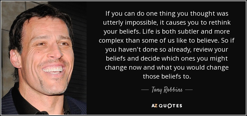 If you can do one thing you thought was utterly impossible, it causes you to rethink your beliefs. Life is both subtler and more complex than some of us like to believe. So if you haven't done so already, review your beliefs and decide which ones you might change now and what you would change those beliefs to. - Tony Robbins