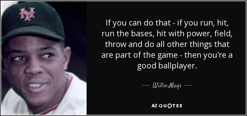 If you can do that - if you run, hit, run the bases, hit with power, field, throw and do all other things that are part of the game - then you're a good ballplayer. - Willie Mays