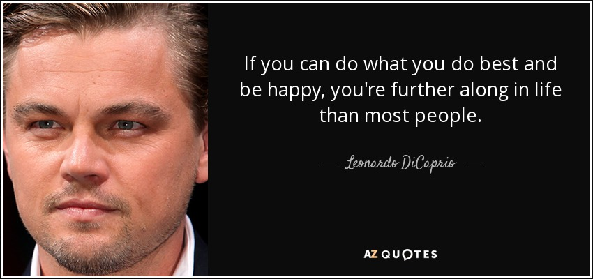 If you can do what you do best and be happy, you're further along in life than most people. - Leonardo DiCaprio