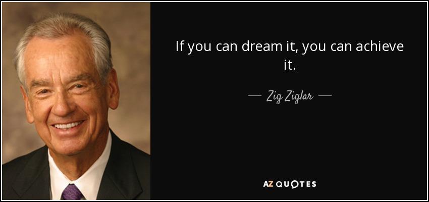 If you can dream it, you can achieve it. - Zig Ziglar