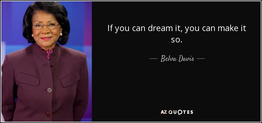 If you can dream it, you can make it so. - Belva Davis