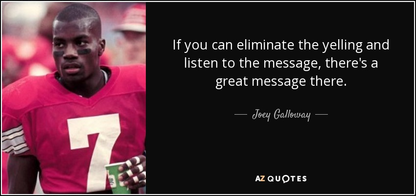 If you can eliminate the yelling and listen to the message, there's a great message there. - Joey Galloway