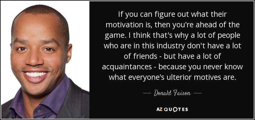 If you can figure out what their motivation is, then you're ahead of the game. I think that's why a lot of people who are in this industry don't have a lot of friends - but have a lot of acquaintances - because you never know what everyone's ulterior motives are. - Donald Faison