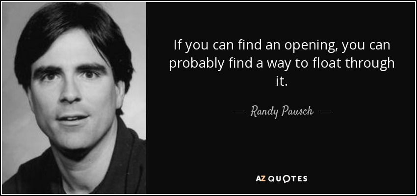 If you can find an opening, you can probably find a way to float through it. - Randy Pausch