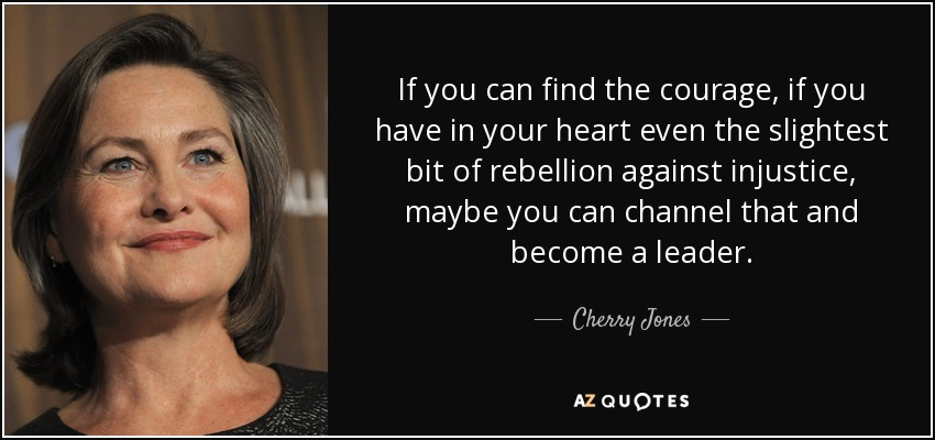 If you can find the courage, if you have in your heart even the slightest bit of rebellion against injustice, maybe you can channel that and become a leader. - Cherry Jones