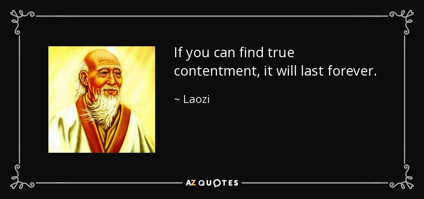 If you can find true contentment, it will last forever. - Laozi