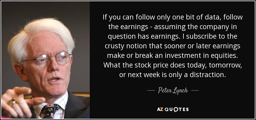 If you can follow only one bit of data, follow the earnings - assuming the company in question has earnings. I subscribe to the crusty notion that sooner or later earnings make or break an investment in equities. What the stock price does today, tomorrow, or next week is only a distraction. - Peter Lynch