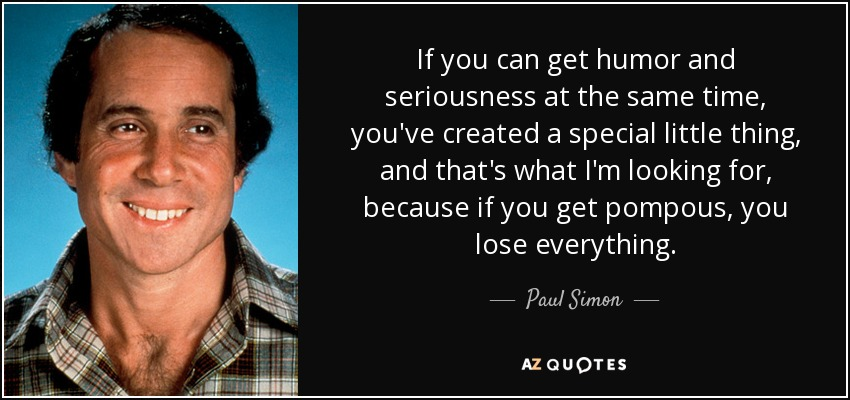 If you can get humor and seriousness at the same time, you've created a special little thing, and that's what I'm looking for, because if you get pompous, you lose everything. - Paul Simon