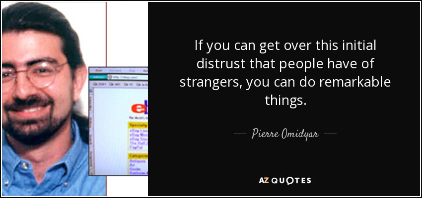 If you can get over this initial distrust that people have of strangers, you can do remarkable things. - Pierre Omidyar