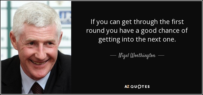 If you can get through the first round you have a good chance of getting into the next one. - Nigel Worthington