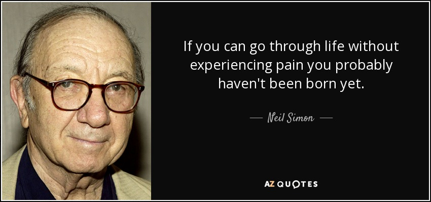 If you can go through life without experiencing pain you probably haven't been born yet. - Neil Simon