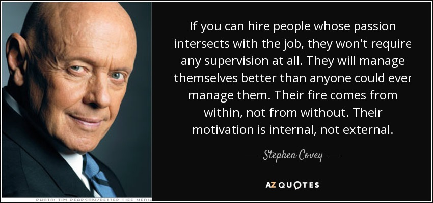 If you can hire people whose passion intersects with the job, they won't require any supervision at all. They will manage themselves better than anyone could ever manage them. Their fire comes from within, not from without. Their motivation is internal, not external. - Stephen Covey