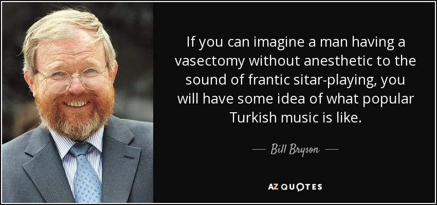 If you can imagine a man having a vasectomy without anesthetic to the sound of frantic sitar-playing, you will have some idea of what popular Turkish music is like. - Bill Bryson