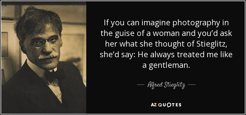 If you can imagine photography in the guise of a woman and you'd ask her what she thought of Stieglitz, she'd say: He always treated me like a gentleman. - Alfred Stieglitz