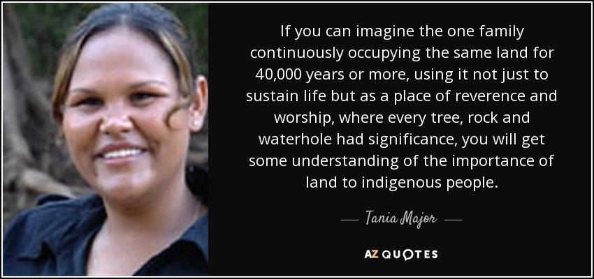 If you can imagine the one family continuously occupying the same land for 40,000 years or more, using it not just to sustain life but as a place of reverence and worship, where every tree, rock and waterhole had significance, you will get some understanding of the importance of land to indigenous people. - Tania Major