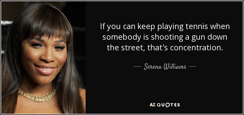 If you can keep playing tennis when somebody is shooting a gun down the street, that's concentration. - Serena Williams