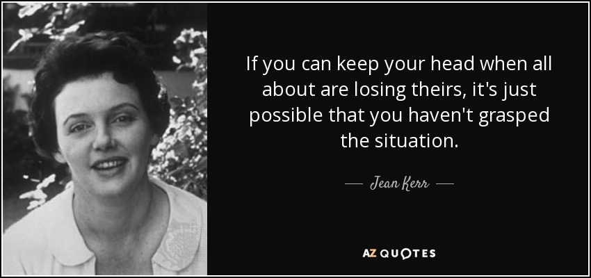 If you can keep your head when all about are losing theirs, it's just possible that you haven't grasped the situation. - Jean Kerr