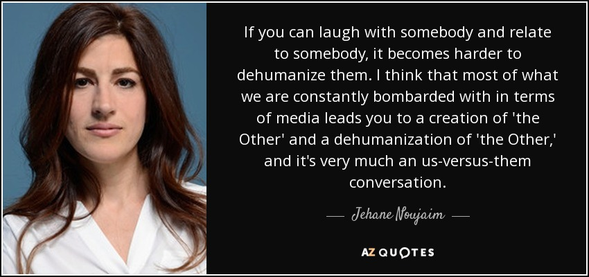 If you can laugh with somebody and relate to somebody, it becomes harder to dehumanize them. I think that most of what we are constantly bombarded with in terms of media leads you to a creation of 'the Other' and a dehumanization of 'the Other,' and it's very much an us-versus-them conversation. - Jehane Noujaim