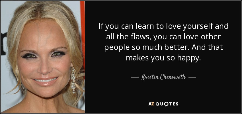 If you can learn to love yourself and all the flaws, you can love other people so much better. And that makes you so happy. - Kristin Chenoweth