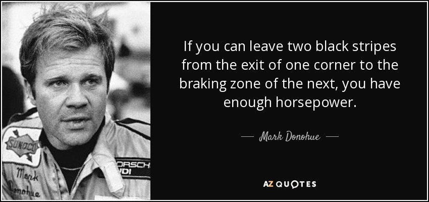 If you can leave two black stripes from the exit of one corner to the braking zone of the next, you have enough horsepower. - Mark Donohue