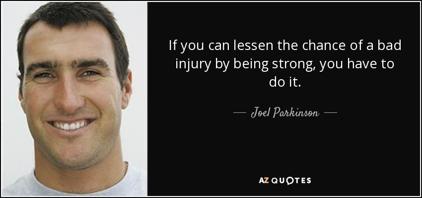 If you can lessen the chance of a bad injury by being strong, you have to do it. - Joel Parkinson