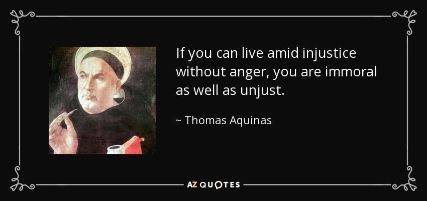 If you can live amid injustice without anger, you are immoral as well as unjust. - Thomas Aquinas