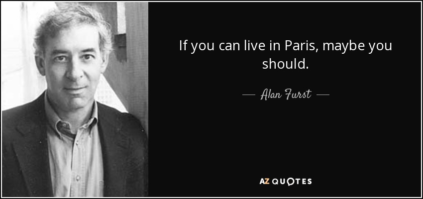 If you can live in Paris, maybe you should. - Alan Furst
