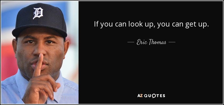 If you can look up, you can get up. - Eric Thomas
