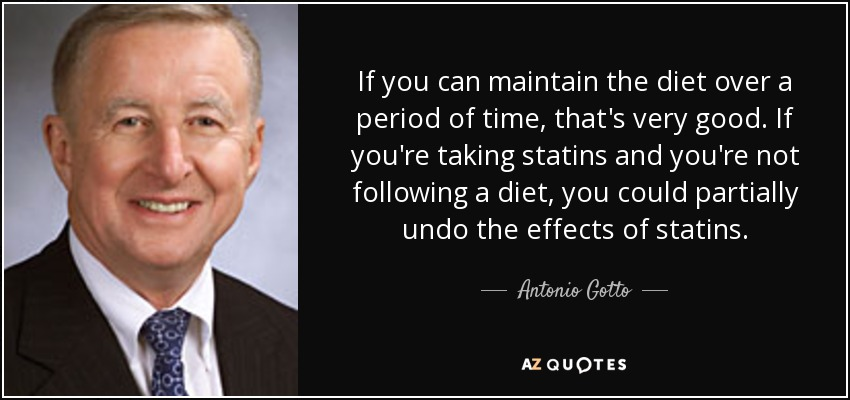 If you can maintain the diet over a period of time, that's very good. If you're taking statins and you're not following a diet, you could partially undo the effects of statins. - Antonio Gotto