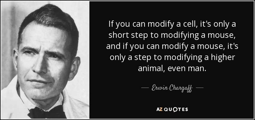 If you can modify a cell, it's only a short step to modifying a mouse, and if you can modify a mouse, it's only a step to modifying a higher animal, even man. - Erwin Chargaff