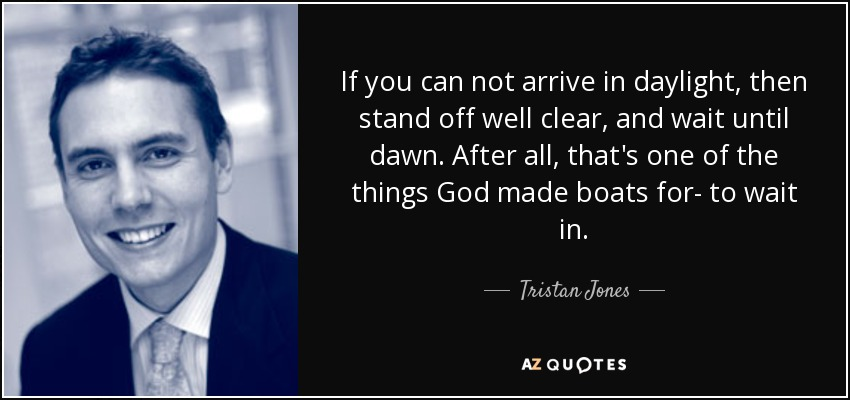 If you can not arrive in daylight, then stand off well clear, and wait until dawn. After all, that's one of the things God made boats for- to wait in. - Tristan Jones