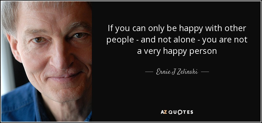 If you can only be happy with other people - and not alone - you are not a very happy person - Ernie J Zelinski