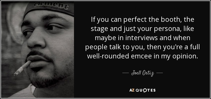 If you can perfect the booth, the stage and just your persona, like maybe in interviews and when people talk to you, then you're a full well-rounded emcee in my opinion. - Joell Ortiz