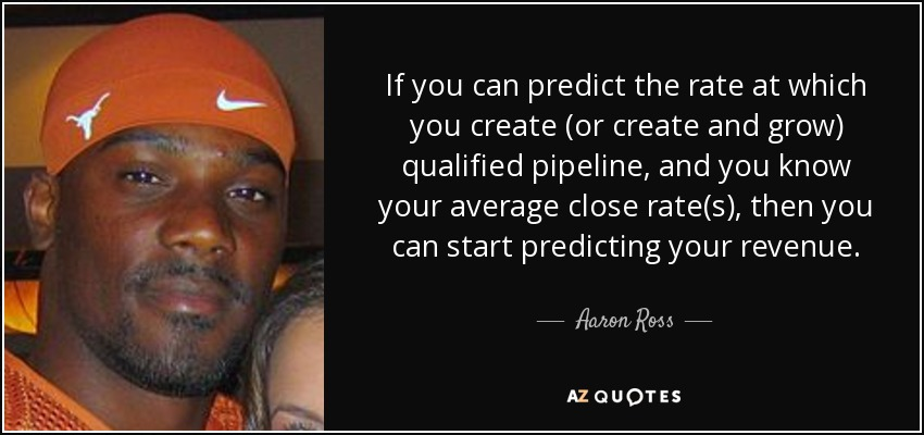 If you can predict the rate at which you create (or create and grow) qualified pipeline, and you know your average close rate(s), then you can start predicting your revenue. - Aaron Ross