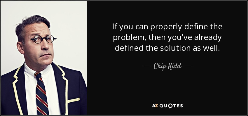 If you can properly define the problem, then you've already defined the solution as well. - Chip Kidd