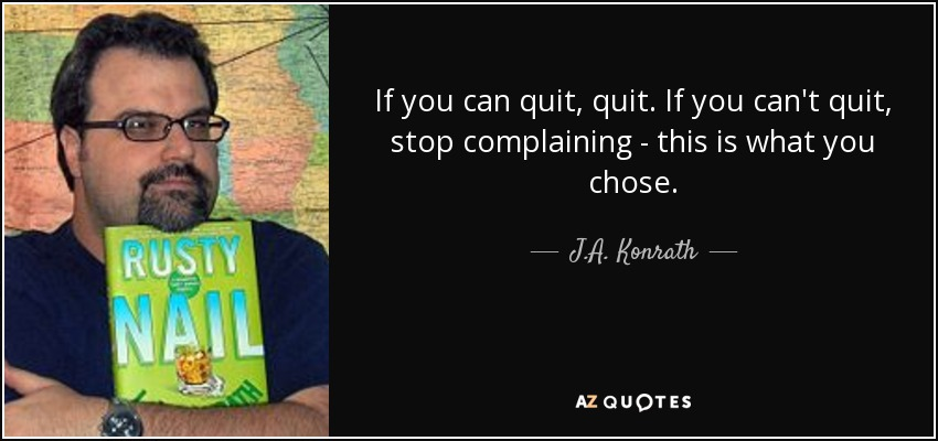 If you can quit, quit. If you can't quit, stop complaining - this is what you chose. - J.A. Konrath