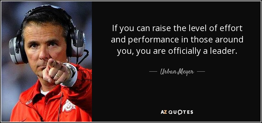If you can raise the level of effort and performance in those around you, you are officially a leader. - Urban Meyer