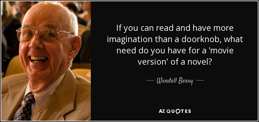 If you can read and have more imagination than a doorknob, what need do you have for a 'movie version' of a novel? - Wendell Berry
