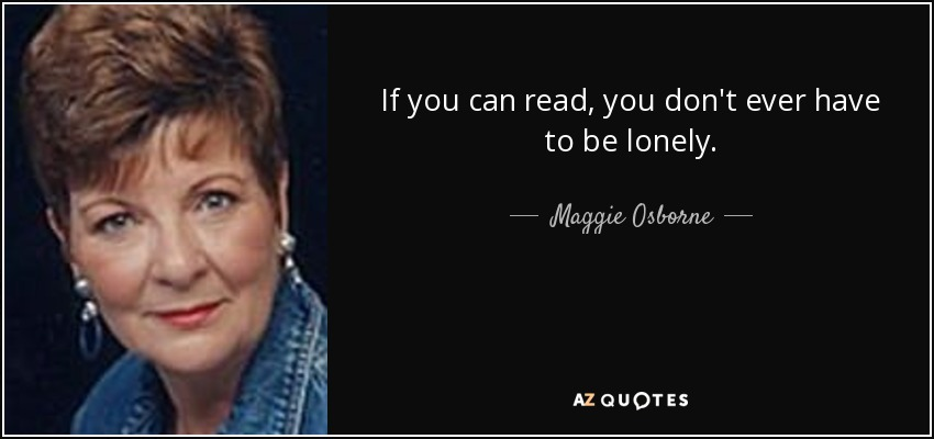 If you can read, you don't ever have to be lonely. - Maggie Osborne