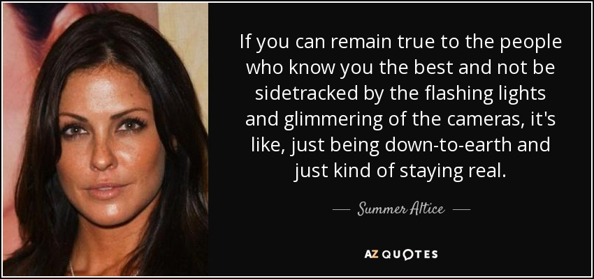 If you can remain true to the people who know you the best and not be sidetracked by the flashing lights and glimmering of the cameras, it's like, just being down-to-earth and just kind of staying real. - Summer Altice
