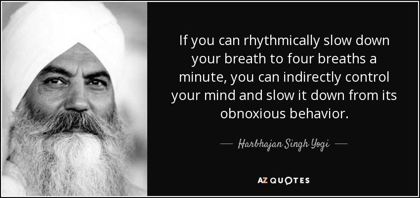 If you can rhythmically slow down your breath to four breaths a minute, you can indirectly control your mind and slow it down from its obnoxious behavior. - Harbhajan Singh Yogi
