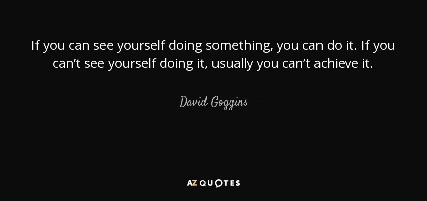 If you can see yourself doing something, you can do it. If you can't see yourself doing it, usually you can't achieve it. - David Goggins